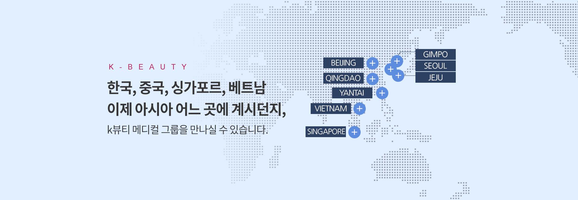 한국, 중국, 싱가포르, 베트남 이제 아시아 어느 곳에 계시던지, 강남k뷰티 메디컬 그룹을 만나실 수 있습니다.